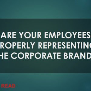 Are your employees properly representing the corporate brand