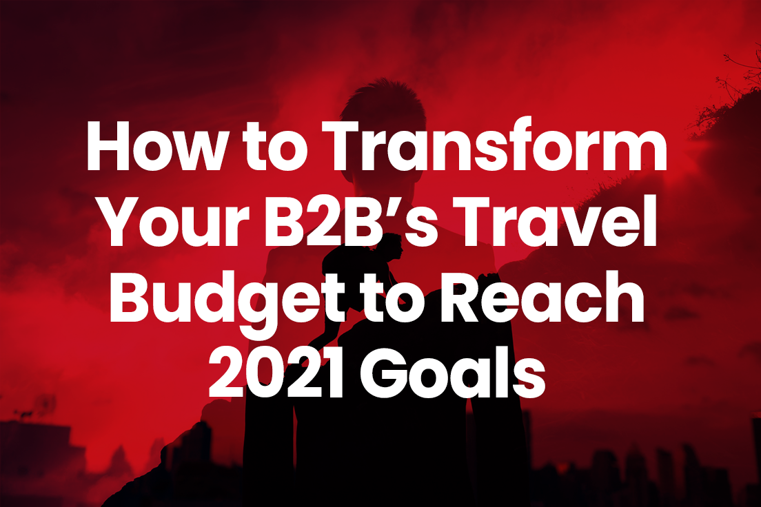 How to Transform Your B2Bs' Travel Budget to Reach 2021 Goals